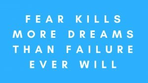 Fear kills more dreams than failure