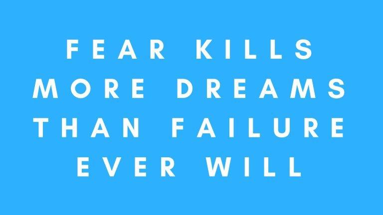 Fear kills more dreams than failure